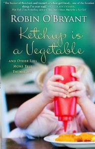 Ketchup Is a Vegetable: And Other Lies Moms Tell Themselves, by Robin O'Bryant
