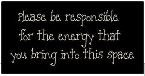 Please be responsible for the energy you bring into this space