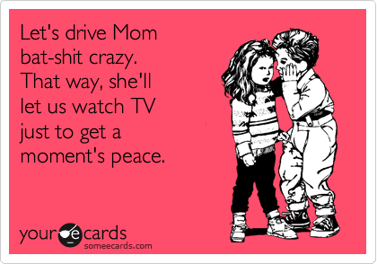 Let's drive Mom bat-shit crazy... ecard
