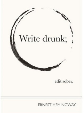 Write drunk, edit sober. Ernest Hemingway